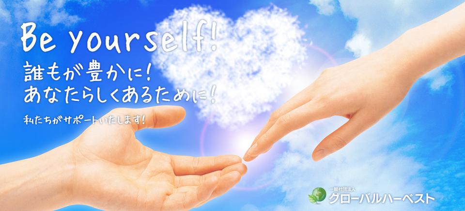 Be Yourself! 誰もが豊かに! あなたらしくあるために! 私たちがサポートいたします! 一般社団法人グローバルハーベスト